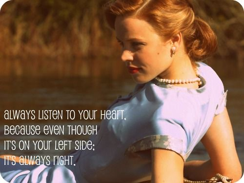 Always listen to your heart, because even though it's on your left side; it's always right