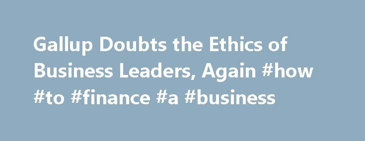 """Gallup Doubts the Ethics of Business Leaders, Again #how #to #finance #a #business http://bank.remmont.com/gallup-doubts-the-ethics-of-business-leaders-again-how-to-finance-a-business/  #business ethics articles # Business Leaders Get an 'F' in Ethics, Yet Again """"The only people less ethical than business executives are telemarketers, lobbyists, and members of Congress."""" That sounds like something Louis C.K. might say in his stand-up act, but it's no joke: this is how most Americans…"""