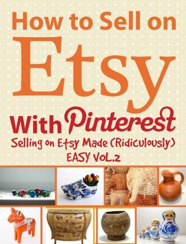 How to Sell on Etsy With Pinterest - Selling on Etsy Made Ridiculously Easy...  a kindle book.