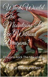 What Would The Mountains Be like Without Dragons?: Dragons Rock The Mountains (Rocking Fantasy Poems Book 4)