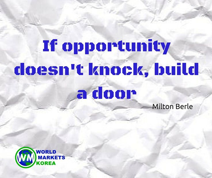 If opportunity doesn't knock, build a door - Milton Berle
