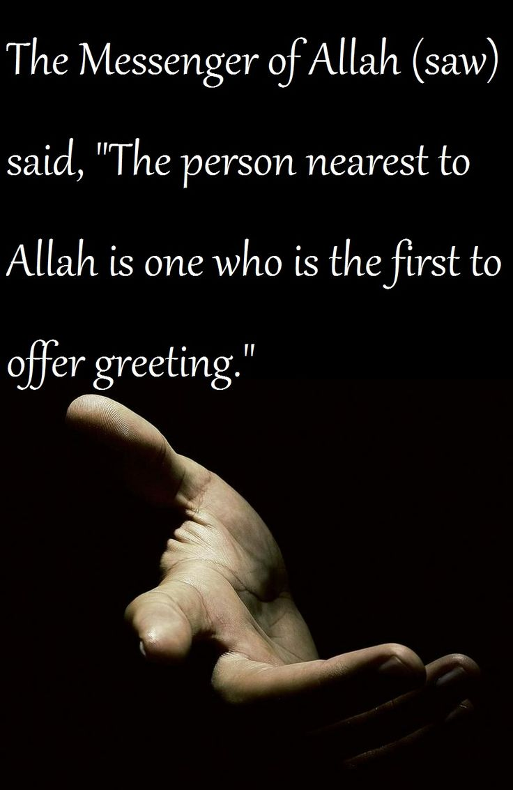"""[ Dawud ] The narration in At-Tirmidhi is: The Messenger of Allah (saw) was asked: """"O Messenger of Allah! When two persons meet, who should greet the other first?'' The Messenger of Allah (saw) said, """"The person nearest to Allah (i.e., one who is more obedient and therefore closer to Allah will say: As-Salam first."""""""