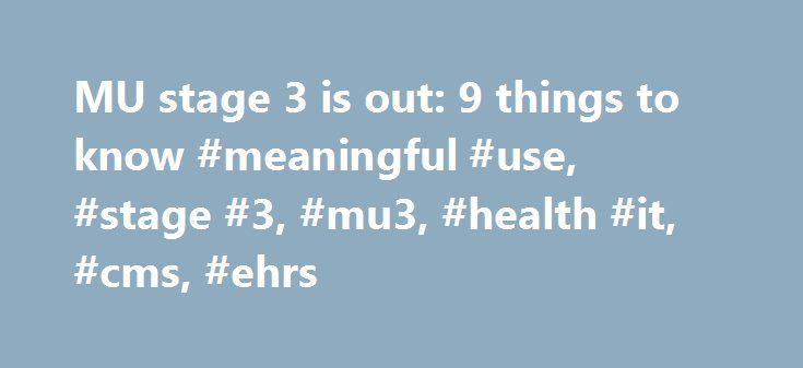 MU stage 3 is out: 9 things to know #meaningful #use, #stage #3, #mu3, #health #it, #cms, #ehrs http://lesotho.remmont.com/mu-stage-3-is-out-9-things-to-know-meaningful-use-stage-3-mu3-health-it-cms-ehrs/  # MU stage 3 is out: 9 things to know On March 20, CMS released its proposed rule for meaningful use stage 3, which is open for public comment through May 29. Here are nine things to know about stage 3 of meaningful use. 1. Stage 3 is expected to be the final stage of the Federal EHR…