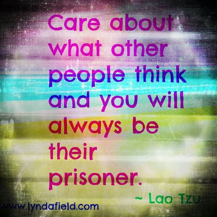 """""""Care about what other people think and you will always be their prisoner."""" ~ Lso Tzu"""
