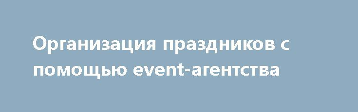 Организация праздников с помощью event-агентства http://aleksandrafuks.ru/category/event/  Любое мероприятие, на котором будет много людей, требует тщательной подготовки и планирования. Необходимо разработать программу, предусмотреть размещение гостей, угощения, а также развлекательную программу. Именно поэтому, масштабную организацию праздников лучше всего доверять event-агентствам.http://aleksandrafuks.ru/организация-праздников/ Специалисты могут предложить возможные сценарии торжества…