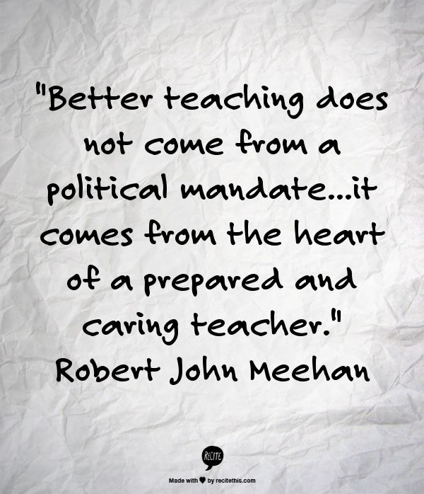 """Better teaching does not come from a political mandate...it comes from the heart of a prepared and caring teacher."" Robert John Meehan"