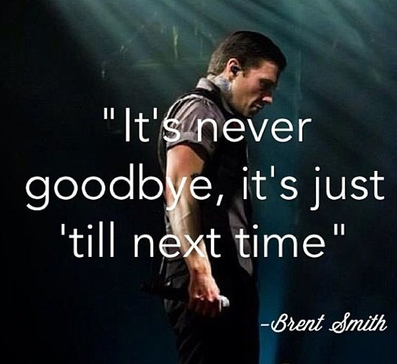 Brent Smith has said this at every concert I've went to. God. I really, REALLY want to explain to him how much he means to me.