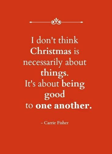 'I don't think Christmas is necessarily about things. it's about being good to one another.' - Carrie Fisher Click for more quotes!