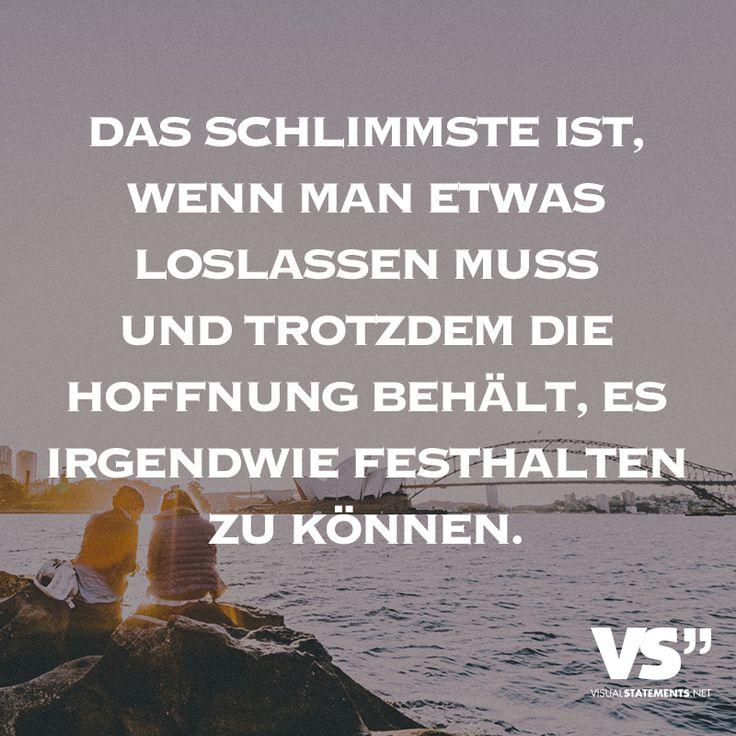 Das schlimmste ist, wenn man etwas loslassen muss und trotzdem die Hoffnung behält, es irgendwie festhalten zu können. - VISUAL STATEMENTS®
