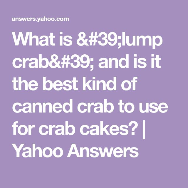 What is 'lump crab' and is it the best kind of canned crab to use for crab cakes? | Yahoo Answers