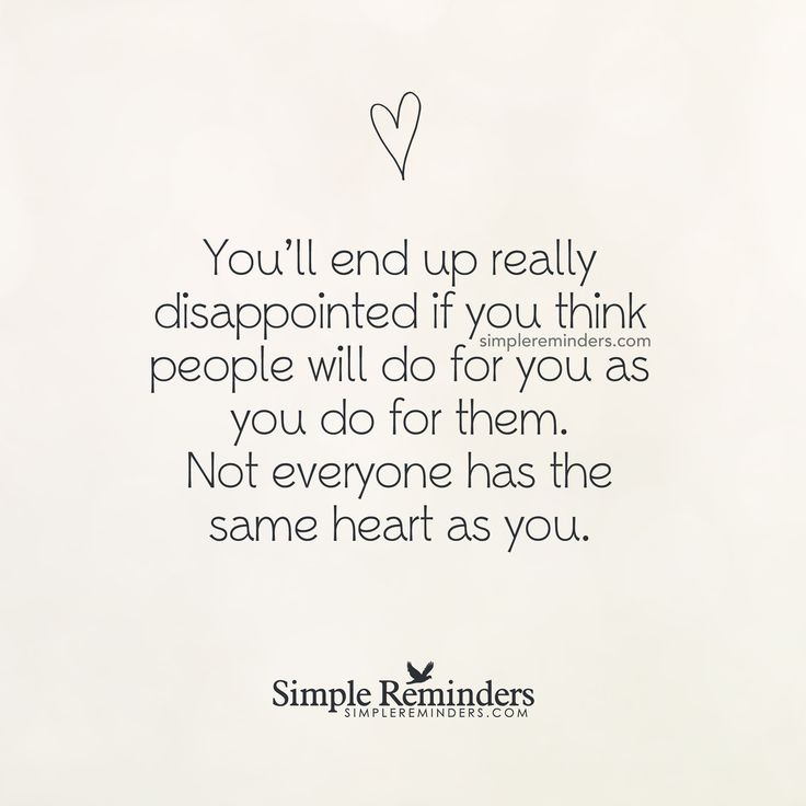 You'll end up really disappointed if you think people will ...