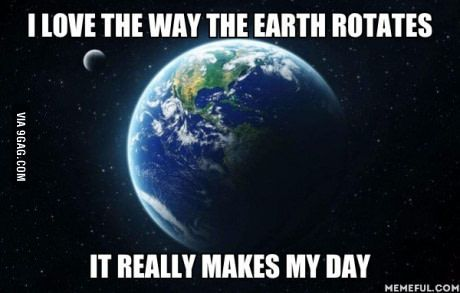 I love the way the earth spins. It really makes my day.