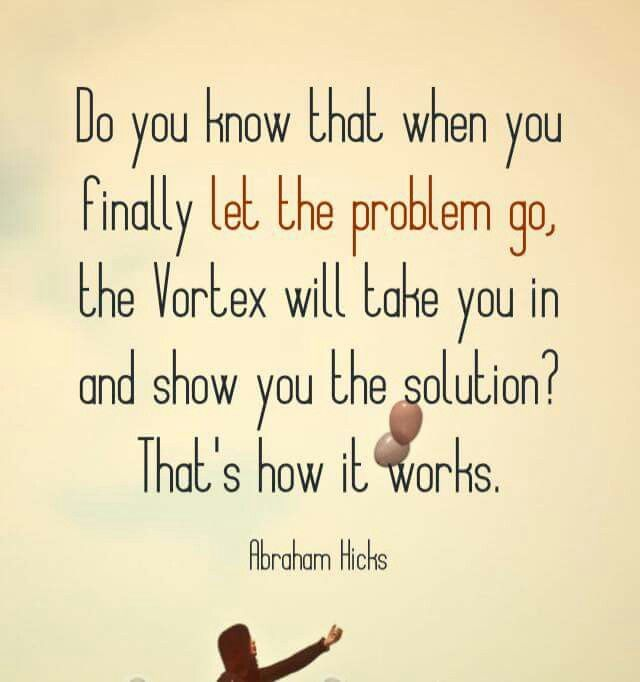 Abraham Hicks- I let the problem gooo...and that one..totally! Take me to the solution, i trust and identify with a solution!
