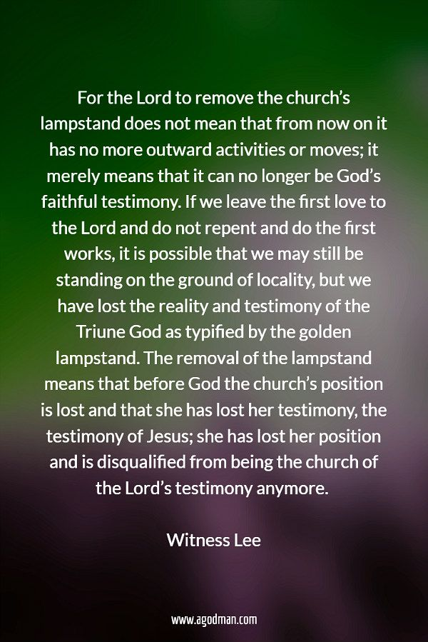 For the Lord to remove the church's lampstand does not mean that from now on it has no more outward activities or moves; it merely means that it can no longer be God's faithful testimony. If we leave the first love to the Lord and do not repent and do the first works, it is possible that we may still be standing on the ground of locality, but we have lost the reality and testimony of the Triune God as typified by the golden lampstand. The removal of the lampstand means that before God the…