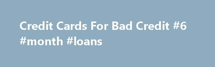 Credit Cards For Bad Credit #6 #month #loans http://loans.nef2.com/2017/04/30/credit-cards-for-bad-credit-6-month-loans/  #bad credit # Credit Cards For Bad Credit Poor Credit These credit cards are specifically for people that have bad credit or poor credit. While these credit cards won t contain low interest rates, rewards programs, or other premium benefits…  Read more