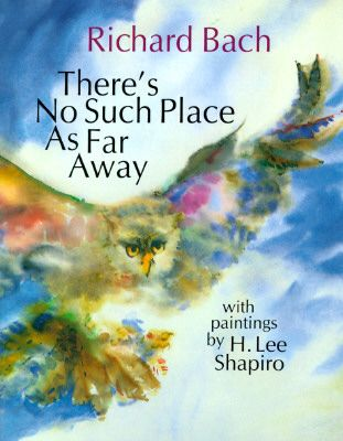 """""""Theres No Such Place As Far Away""""by Richard Bach,is a lovely book.It appeals to all ages,& is beautifully written.In Bach's story,a man journeys to attend a five year old girls birthday;he flies with the help of various wise birds.At each leg of his journey,the birds leave him with profound questions about the nature of time,separation,& growing up.The book ends with a triumphant statement that declares separation and even death illusions that can never sever the bond between loving…"""