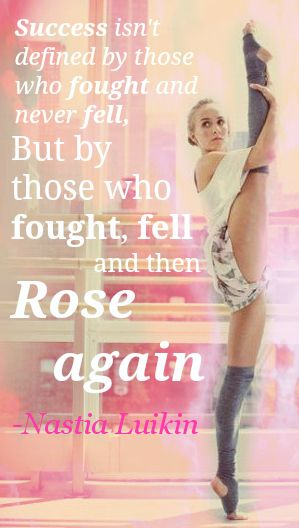 """Success isn't defined by those who fought and never fell, but by those who fought, fell, and then rose again."" Nastia Luikin"