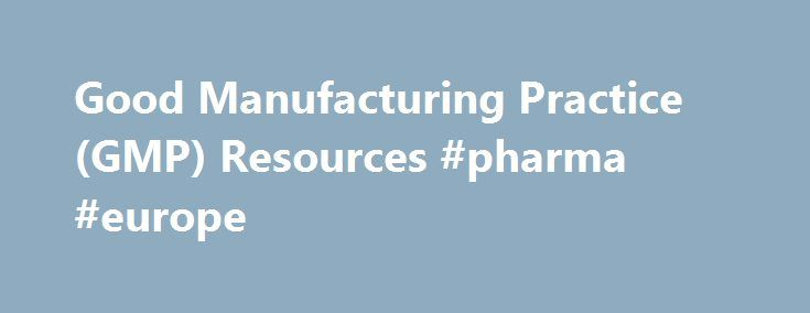 Good Manufacturing Practice (GMP) Resources #pharma #europe http://pharmacy.remmont.com/good-manufacturing-practice-gmp-resources-pharma-europe/  #gmp pharma # Good Manufacturing Practice (GMP) Resources Good Manufacturing Practice (GMP) A GMP is a system for ensuring that products are consistently produced and controlled according to quality standards. It is designed to minimize the risks involved in any pharmaceutical production that cannot be eliminated through testing the final product…