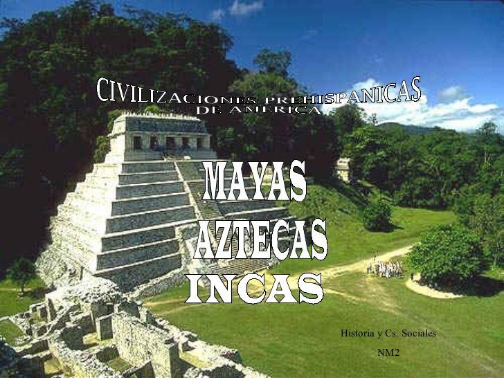 Mayas, aztecas, incas.