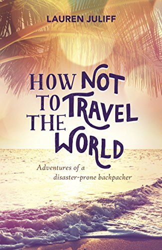 How Not to Travel the World: Adventures of a Disaster-Prone Backpacker by Lauren Juliff http://www.amazon.com/dp/B0116TQDG8/ref=cm_sw_r_pi_dp_RRxJwb08GMM73