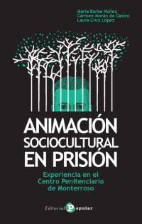 Animación sociocultural en prisión : experiencia en el Centro Penitenciario de Monterroso / María Barba Núñez, M. Carmen Morán de Castro, Laura Cruz López. Editorial Popular, 2017