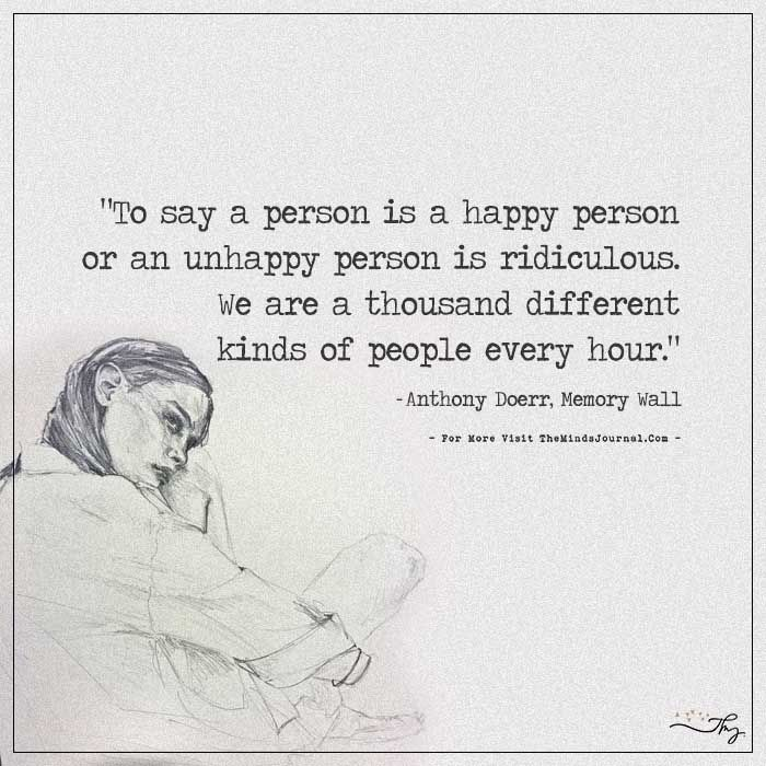 To say a person is a happy person or an unhappy person is ridiculous. - https://themindsjournal.com/to-say-a-person-is-a-happy-person-or-an-unhappy-person-is-ridiculous/