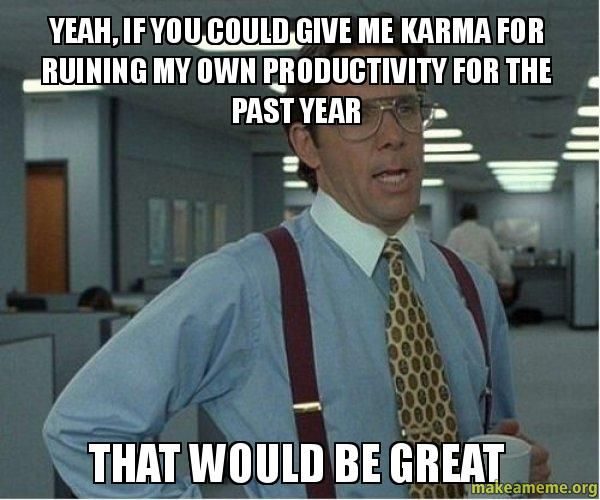 ...if you could give me karma for ruining my own productivity for the past year...