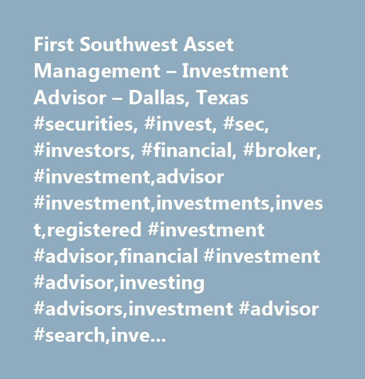 First Southwest Asset Management – Investment Advisor – Dallas, Texas #securities, #invest, #sec, #investors, #financial, #broker, #investment,advisor #investment,investments,invest,registered #investment #advisor,financial #investment #advisor,investing #advisors,investment #advisor #search,investment #advisors #inc,independent #investment #advisor,mutual #fund #investment,hedge #fund #investment,investment #options,investment #adviser,adviser #investment,investment #advisers #act,wealth…