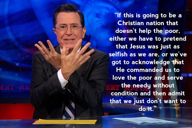"""If this is going to be a Christian nation that doesn't help the poor, either we have to pretend that Jesus was just as selfish as we are, or we've got to acknowledge that He commanded us to love the poor and serve the needy without condition and then admit that we just don't want to do it."" - Stephen Colbert"