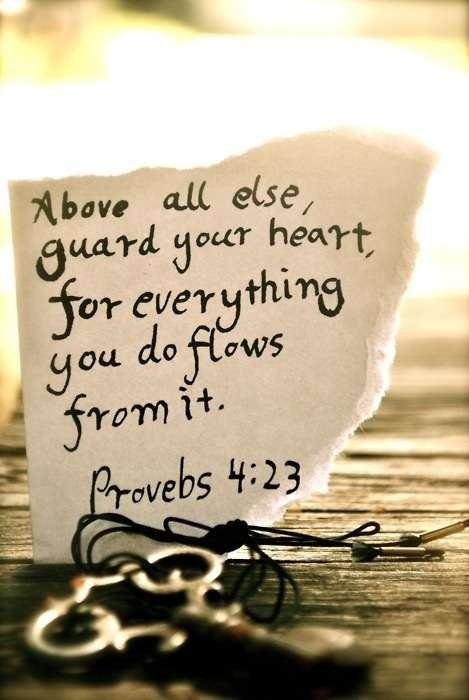 """""""Above all else, guard your heart, for everything you do flows from it.""""  - Proverbs 4:23"""