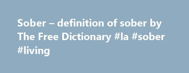 Sober – definition of sober by The Free Dictionary #la #sober #living http://missouri.nef2.com/sober-definition-of-sober-by-the-free-dictionary-la-sober-living/  # sober 1. Not intoxicated or affected by the use of alcohol or drugs. 2. Abstaining from or habitually abstemious in the use of alcoholic drink or other intoxicants: a former addict who has been sober for 10 years. 3. Straightforward and serious; not exaggerated, emotional, or silly: gave a sober assessment of the situation. 4…