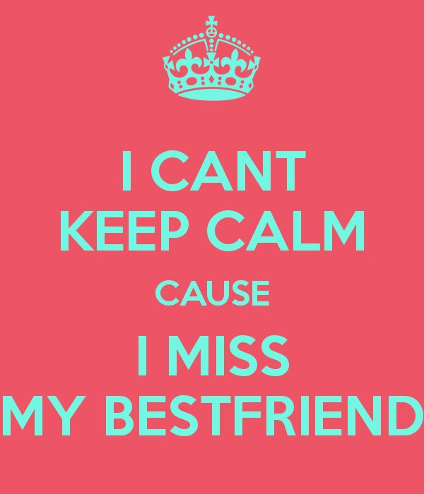 I can't keep calm I miss my best friend   CANT KEEP CALM CAUSE I MISS MY BESTFRIEND - KEEP CALM AND CARRY ON ...