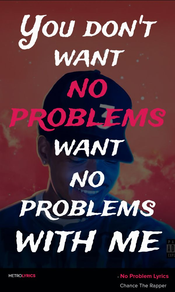 """Chance The Rapper - No Problem (feat. Lil Wayne & 2 Chainz) Lyrics and Quotes   You don't want no problems, want no problems with me, bih! You don't want no problems, want no problems with me Pull up in the new thing, I'm like They be like, """"There he go!""""  #ChanceTheRapper #NoProblem #LilWayne #2Chainz #Lyrics #quotes #musicians #artists"""