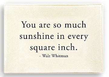 """You are so much sunshine in every square inch."" - Walt Whitman."