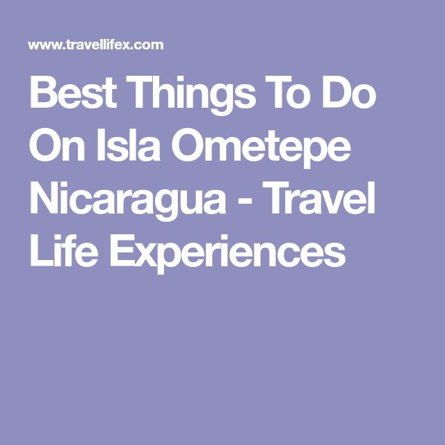 Best Things To Do On Isla Ometepe Nicaragua - Travel Life Experiences