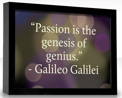 Passion is the genesis of genius. Galileo Galilei