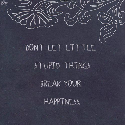Don't let little stupid things break your happiness | Inspirational Quotes