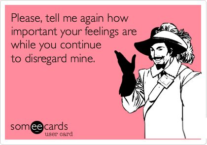 Please, tell me again how important your feelings are while you continue to disregard mine.