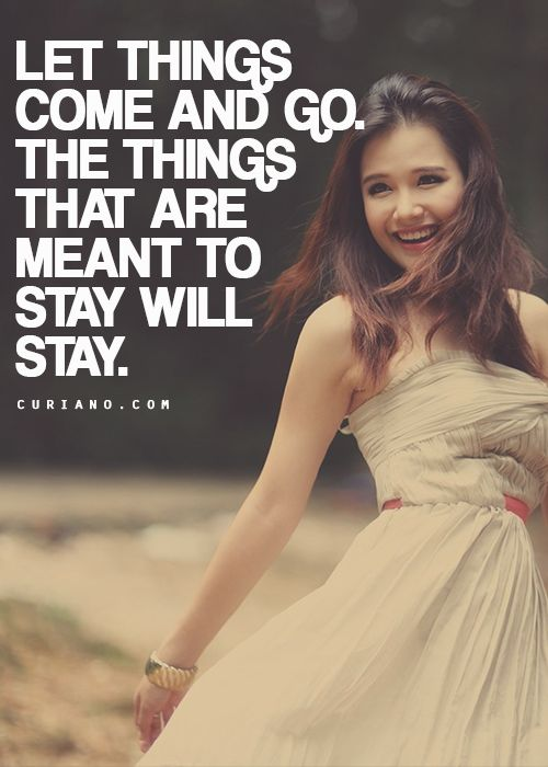 Let things come and go. The things that are means to stay will stay.