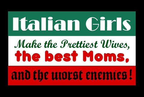 Italian Girls Make the Prettiest Wives, the best Moms, and the worst enemies!