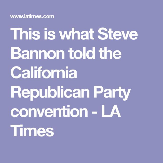 This is what Steve Bannon told the California Republican Party convention - LA Times