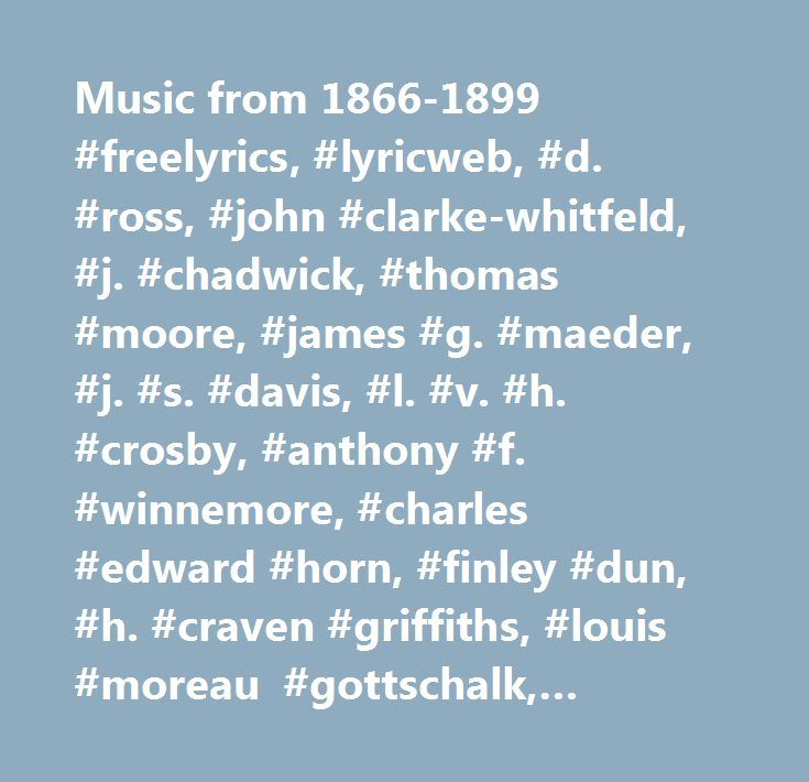 Music from 1866-1899 #freelyrics, #lyricweb, #d. #ross, #john #clarke-whitfeld, #j. #chadwick, #thomas #moore, #james #g. #maeder, #j. #s. #davis, #l. #v. #h. #crosby, #anthony #f. #winnemore, #charles #edward #horn, #finley #dun, #h. #craven #griffiths, #louis #moreau #gottschalk, #artemas #nixon #johnson, #h. #g. #spaulding, #george #w. #johnson, #james #austin #butterfield, #miss #lizzie #garrison, #alfred #von #roschow, #jno. #f. #cowan, #alice #dale, #george #w. #morgan, #george #w…