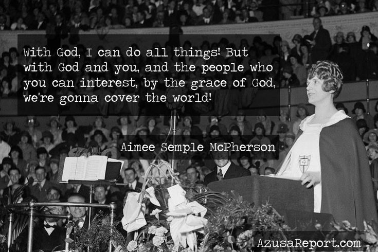"Aimee Semple McPherson:  ""With God, I can do all things! But with God and you, and the people who you can interest , by the grace of God, we're gonna cover the world!"""
