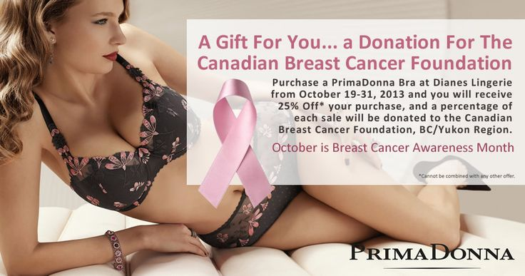 A Gift For You… a Donation For The Canadian Breast Cancer Foundation. October is Breast Cancer Awareness Month. Purchase a PrimaDonna Bra at Dianes Lingerie from October 19-31, 2013 and you will receive 25% Off* your purchase, and a percentage of each sale will be donated to the Canadian Breast Cancer Foundation, BC/Yukon Region. *Cannot be combined with any other offer.