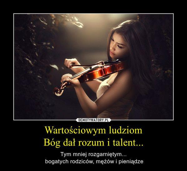 Wartościowym ludziom Bóg dał rozum i talent...