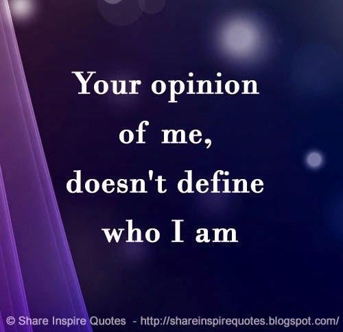 Your opinion of me, doesn't define who I am | Share Inspire Quotes - Inspiring Quotes | Love Quotes | Funny Quotes | Quotes about Life by Share Inspire Quotes