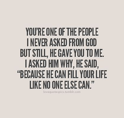 "You're one of the people I never asked from God, but still, He gave you to me. I asked Him why, He said, ""Because he can fill your life like no one else can."""