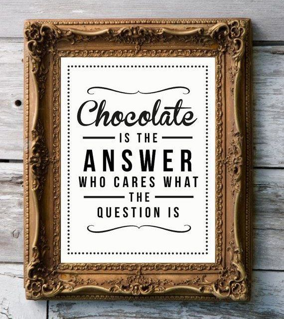 Chocolate is the answer. Who cares what the question is. Would like it to say Dr Pepper and Chocolate!!