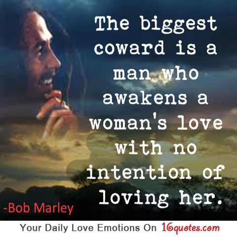 """The biggest coward is a man who awakens a woman's love with"
