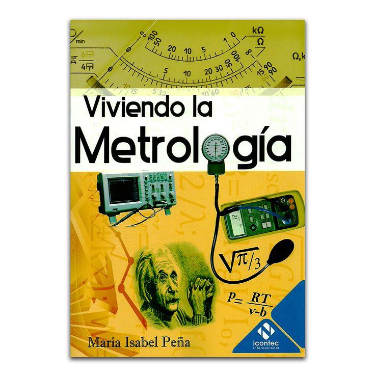 Viviendo la Metrología – María Isabel Peña – Instituto Colombiano de Normas Técnicas y Certificación, ICONTEC www.librosyeditores.com Editores y distribuidores.